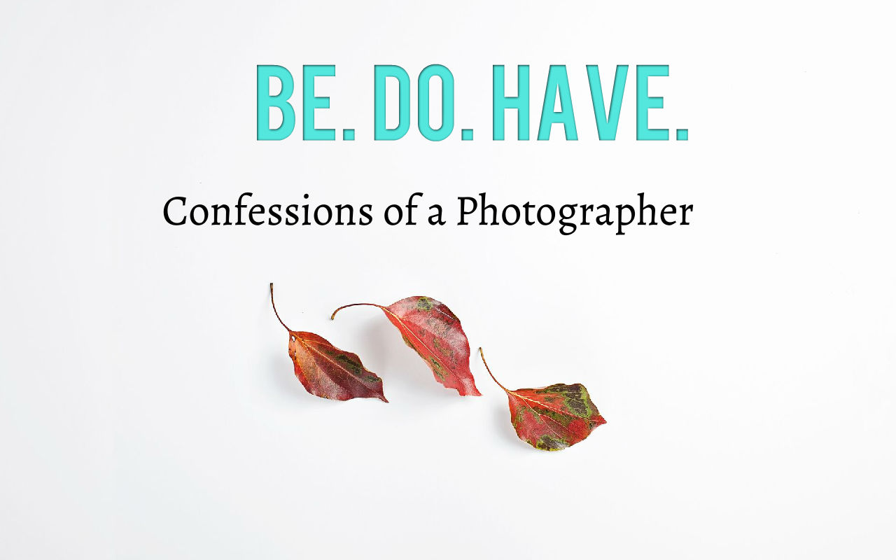 Be Do Have | Confessions of a Photographer